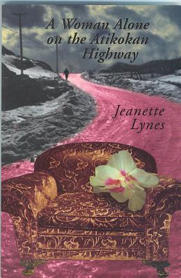 A Woman Alone on the Atikokan Highway Jeanette Lynes