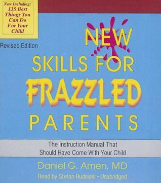 New Skills for Frazzled Parents, Revised Edition: The Instruction Manual That Should Have Come with Your Child Daniel G. Amen