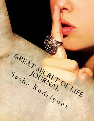 Great Secret of Life Journal: Health, Wealth and Happiness That Only You Can Bring Into Existence! Sasha Rodriguez