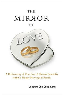 The Mirror of Love: A Rediscovery of True Love & Human Sexuality Within a Happy Marriage & Family: A Rediscovery of True Love & Human Sexuality Within a Happy Marriage & Family Joachim Chee-Kong Chu