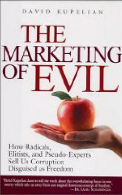 The Marketing of Evil: How Radicals, Elitists and Pseudo-Experts Sell Us Corruption Disguised as Freedom  by  David Kupelian