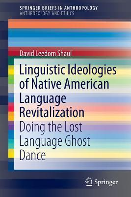 Linguistic Ideologies of Native American Language Revitalization: Doing the Lost Language Ghost Dance  by  David Leedom Shaul
