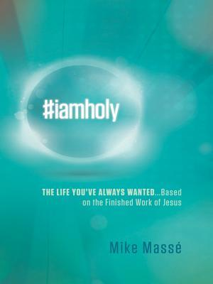 #Iamholy: The Life Youve Always Wanted...Based on the Finished Work of Jesus  by  Mike Massé