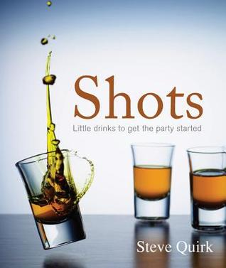 Shots: Little Drinks to Get the Party Started Steve Quirk