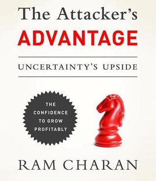 The Attacker's Advantage: Turning Uncertainty Into Breakthrough Opportunities  by  Ram Charan