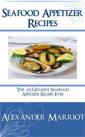 Seafood Appetizer Recipes : 10 Greatest Seafood Appetizer Recipes Ever  by  Alexander Marriot