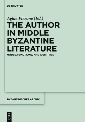 The Author in Middle Byzantine Literature: Modes, Functions, and Identities  by  Aglae Pizzone
