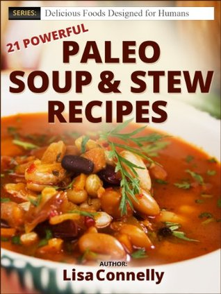 21 Powerful Paleo Soup & Stew Recipes (Delicious Foods Designed for Humans Series) Lisa Connelly