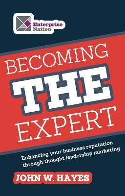 Becoming the Expert: Enhancing Your Business Reputation Through Thought Leadership Marketing  by  John W.  Hayes