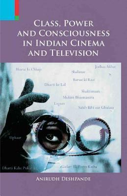 Class, Power and Consciousness in Indian Cinema and Television Anirudh Deshpande