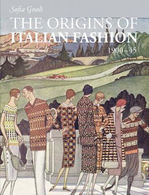 The Origins of Italian Fashion: 1900-1945  by  Sofia Gnoli