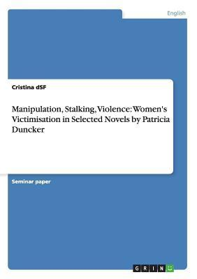 Manipulation, Stalking, Violence: Womens Victimisation in Selected Novels Patricia Duncker by Cristina Dsf
