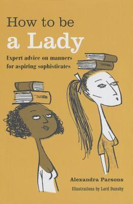 How to Be a Lady: Expert Advice on Manners for Aspiring Sophisticates Alexandra Parsons