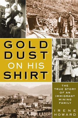 Gold Dust on His Shirt: The True Story of an Immigrant Mining Family  by  Irene Howard
