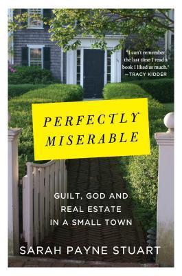 Perfectly Miserable: Guilt, God and Real Estate in a Small Town Sarah Payne Stuart