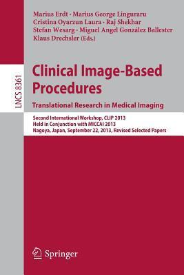Clinical Image-Based Procedures. Translational Research in Medical Imaging: Second International Workshop, Clip 2013, Held in Conjunction with Miccai 2013, Nagoya, Japan, September 22, 2013, Revised Selected Papers  by  Marius Erdt