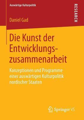 Die Kunst Der Entwicklungszusammenarbeit: Konzeptionen Und Programme Einer Auswartigen Kulturpolitik Nordischer Staaten Daniel Gad