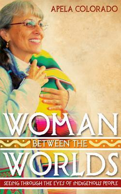 Woman Between the Worlds: Seeing Through the Eyes of Indigenous Peoples Apela Colorado