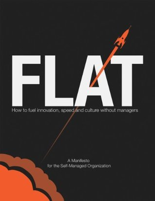 FLAT: How to Fuel Innovation, Speed, and Culture Without Managers Chad Little