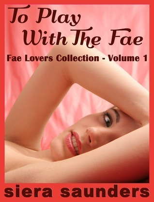 To Play with the Fae: Fae Lovers Collection, Volume 1  by  Siera Saunders