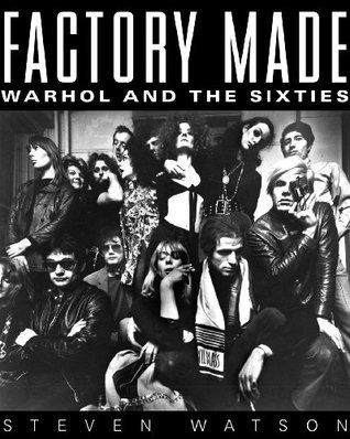 Factory Made: Warhol and the Sixties Steven Watson