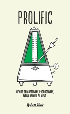 Prolific: Memos on Creativity, Productivity, Work and Fulfilment Lishen Nair