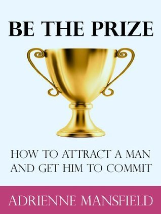 Be The Prize: How To Attract A Man And Get Him To Commit  by  Adrienne Mansfield