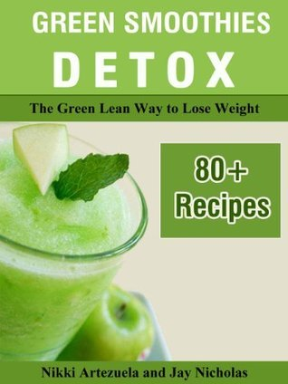 Green Smoothies Detox. The Green Lean Way to Lose Weight. 80+ Recipes  by  Jay Nicholas