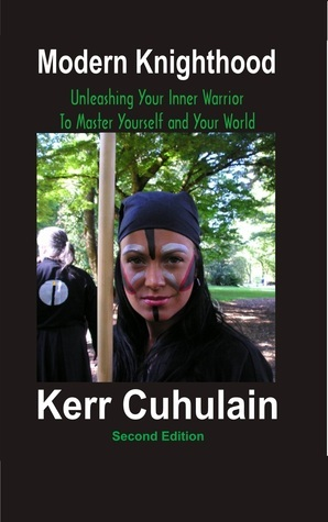 Modern Knighthood: Unleashing Your Inner Power to Master Yourself and the World  by  Kerr Cuhulain