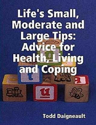 Lifes Small, Moderate and Large Tips: Advice for Heath, Living and Coping  by  Todd Daigneault