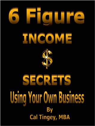 6 Figure Income Secrets Using Your Own Business  by  Cal Tingey