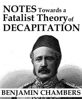 Notes Towards a Fatalist Theory of Decapitation  by  Benjamin Chambers