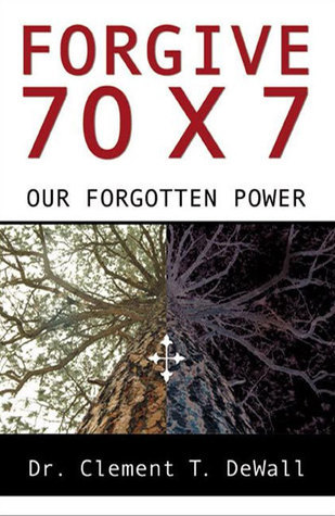 Forgive 70 x 7: Our Forgotten Power  by  Dr. Clement DeWall