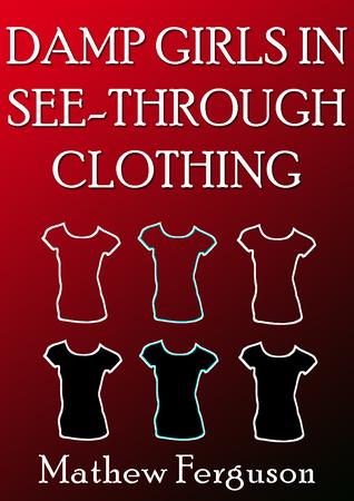 Damp Girls In See-Through Clothing  by  Mathew Ferguson