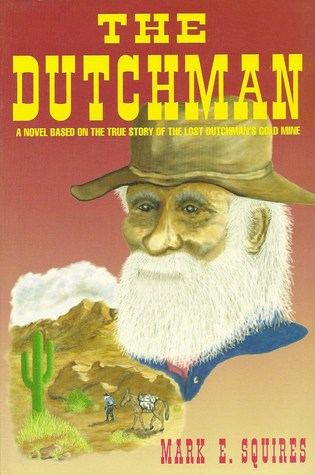 The Dutchman: A Novel Based on the True Story of the Lost Dutchmans Gold Mine  by  Mark Squires