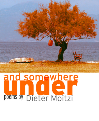 And Somewhere Under. Poems  by  Dieter Moitzi