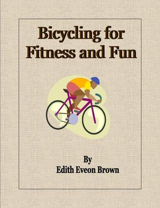 Bicycling for Fitness and Fun Edith Eveon Brown