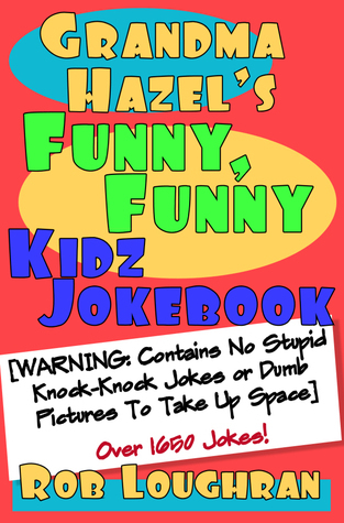 Grandma Hazels Funny, Funny Kidz Jokebook (WARNING: Contains No Stupid Knock-Knock Jokes or Dumb Pictures to Take Up Space)  by  Rob Loughran