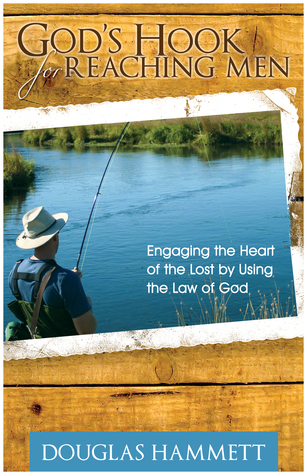 Gods Hook for Reaching Men: Engaging the Heart of the Lost Using the Law of God by Douglas Hammett