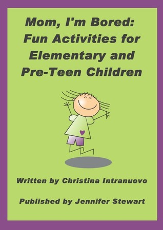 Mom, Im Bored: Fun Activities for Elementary and Pre-Teen Children Christina Intranuovo