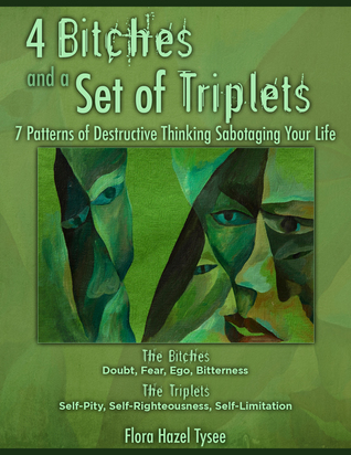 4 Bitches and a Set of Triplets: 7 Patterns of Destructive Thinking Sabotaging Your Life  by  Flora Hazel Tysee