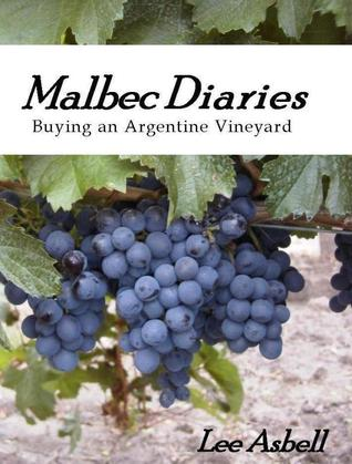 Malbec Diaries: Buying an Argentine Vineyard  by  Lee Asbell