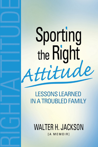 Sporting the Right Attitude: Lessons Learned in a Troubled Family Walter H. Jackson