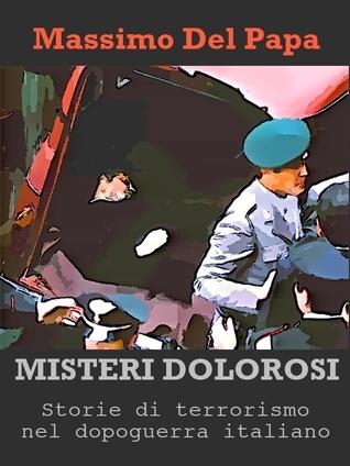 Misteri Dolorosi - Storie di terrorismo nel dopoguerra italiano Massimo Del Papa
