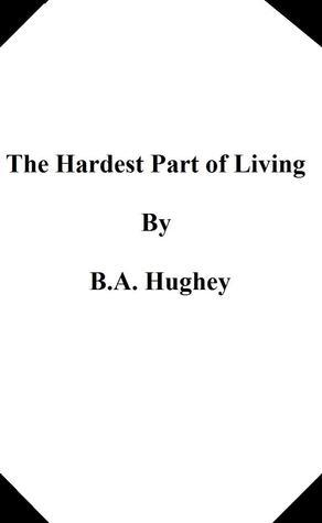 The Hardest Part Of Living  by  B.A. Hughey