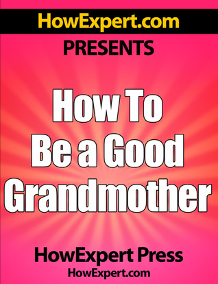 How To Be a Good Grandmother: Your Step-By-Step Guide To Grandmothering HowExpert Press