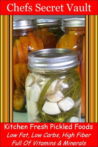 Kitchen Fresh Pickled Foods: Low Fat, Low Carbs, High Fiber Full Of Vitamins & Minerals Chefs Secret Vault