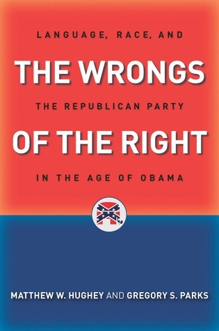 The Wrongs of the Right: Language, Race, and the Republican Party in the Age of Obama Matthew W. Hughey