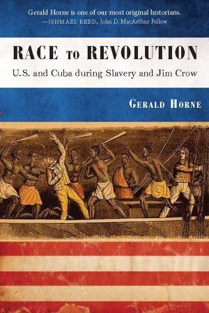 Race to Revolution: The U.S. and Cuba During Slavery and Jim Crow Gerald Horne