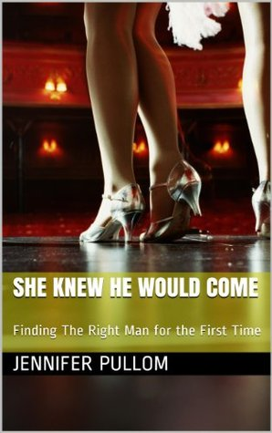 She Knew He Would Come: Finding The Right Man for the First Time  by  Jennifer Pullom